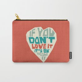 If you don't love it, it's Ok to leave it Carry-All Pouch