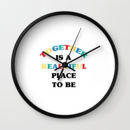 TOGETHER IS A BEAUTIFUL PLACE TO BE Wall Clock