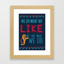 We Do What We Like & We Like What We Do! Framed Art Print