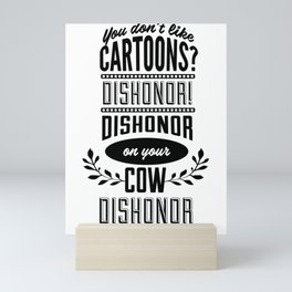 You don't like cartoons? Dishonor! Dishonor on you, dishonor on your cow, dishonor on your whole Mini Art Print