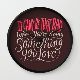 It Can't Be That Bad When You're Doing Something You Love Wall Clock