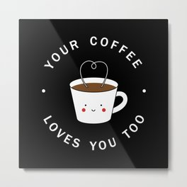 Your Coffee Loves You Too Metal Print