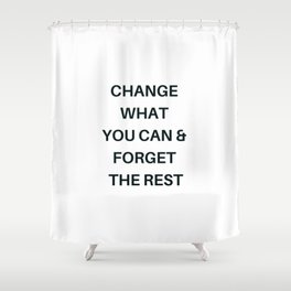 CHANGE WHAT YOU CAN AND FORGET THE REST Shower Curtain