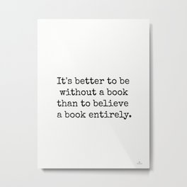 It's better to be without a book than to believe a book entirely. Metal Print