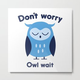 Don't Worry Owl Wait Metal Print