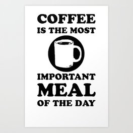 COFFEE IS THE MOST IMPORTANT MEAL OF THE DAY T-SHIRT Art Print