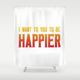 I want you to be happier Shower Curtain