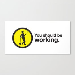 You should be working. Canvas Print