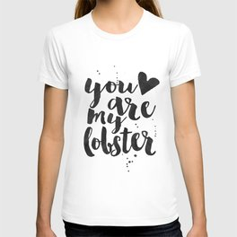 You Are My Lobster,Love Quote,Love Art,Love Sign,Gift For Her,Boyfriend Gift,Valentines Day,Quote Po T-shirt