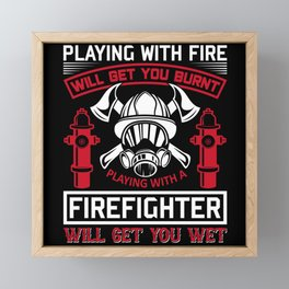 Playing with Fire Will Get You Burnt Firefighter Framed Mini Art Print