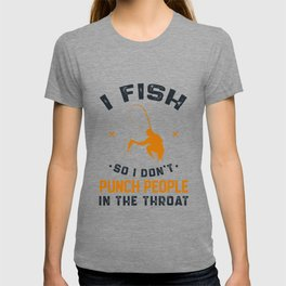 I Fish So I Don't Punch People In The Throat T-shirt