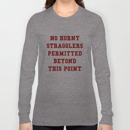 NO HORNY STRAGGLERS BEYOND THIS POINT. Long Sleeve T-shirt