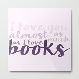 I Love You Almost as Much as I Love Books... Purple Metal Print