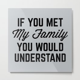If You Met My Family (Gray) Funny Quote Metal Print