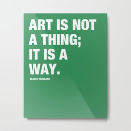 Art is not a thing; it is a way. Metal Print