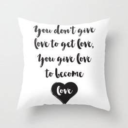 You don't give love to get love, you give to become love Quote Throw Pillow