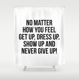 No Matter How You Feel Shower Curtain
