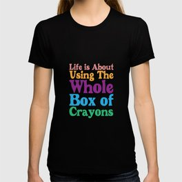 Life is About Using the Whole Box of Crayons Funny T-shirt T-shirt