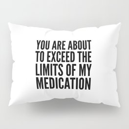 You Are About to Exceed the Limits of My Medication Pillow Sham