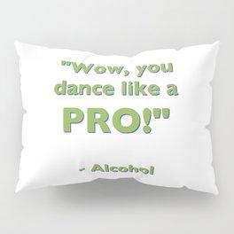 """Wow, you dance like a PRO!"" - Alcohol Pillow Sham"