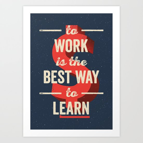 To Work Is The Best Way To Learn Art Print