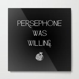 PERSEPHONE WAS WILLING. Metal Print