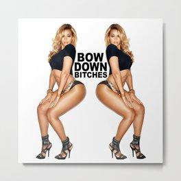 Bow Down bitches Metal Print