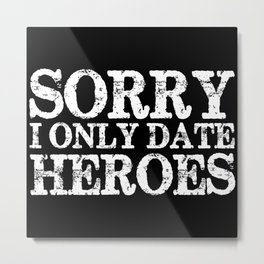 Sorry, I only date heroes! (Inverted!) Metal Print