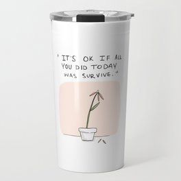 It's ok if all you did today was survive. Travel Mug
