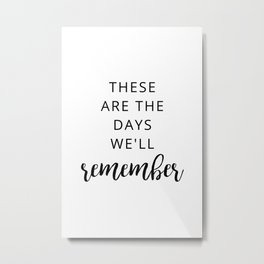 These are the days we will remember Metal Print