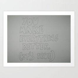 You make everything better Art Print