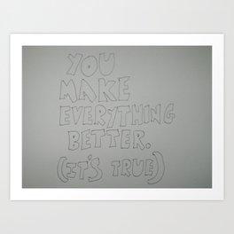 You make everything better Art Print