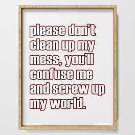 """A simple """"Please don't clean up my mess, you'll confuse me and screw up my world"""" T-shirt Design Serving Tray"""