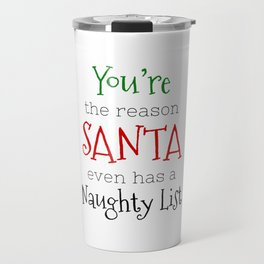 You're the reason Santa even has a Naughty list Travel Mug