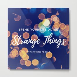 Spend your life doing strange things (with weird people) Metal Print