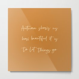 Autumn shows us how beautiful it is to let things go Metal Print