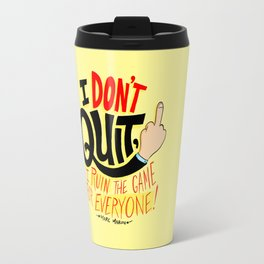 I Don't Quit, I Ruin the Game for Everyone. Travel Mug