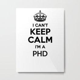I cant keep calm I am a PHD Metal Print
