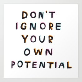 DON'T IGNORE YOUR OWN POTENTIAL Art Print