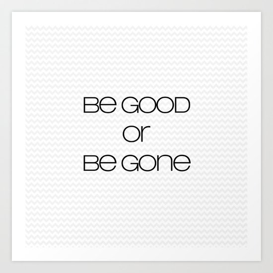 be good or be gone Art Print
