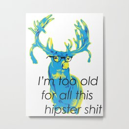I`m too old for all this hipster shit Metal Print