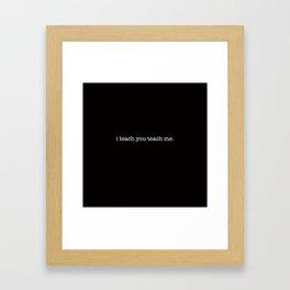 i teach you teach me. Framed Art Print