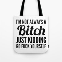 sayings Tote Bags featuring I'M NOT ALWAYS A BITCH JUST KIDDING GO FUCK YOURSELF by CreativeAngel
