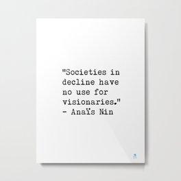 """Societies in decline have no use for visionaries."" Anaïs Nin Metal Print"