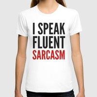 sarcasm T-shirts featuring I SPEAK FLUENT SARCASM by CreativeAngel