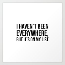 I haven't been everywhere, but it's on my list Art Print