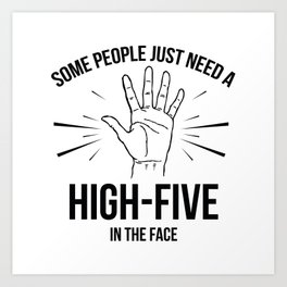 Some People Just Need A High-Five In The Face Art Print