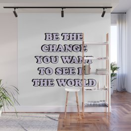 BE THE CHANGE YOU WANT TO SEE IN THE WORLD Wall Mural