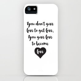 You don't give love to get love, you give to become love Quote iPhone Case