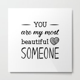 You are my most beautiful someone Metal Print